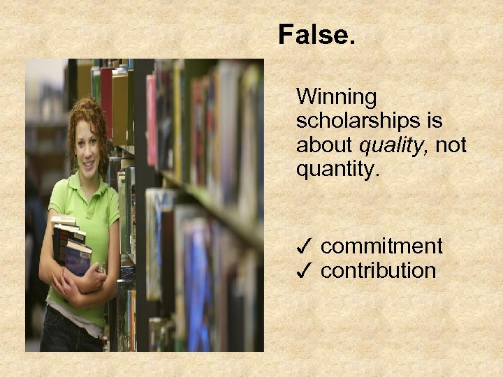 False. Winning scholarships is about quality, not quantity. ✓ commitment ✓ contribution