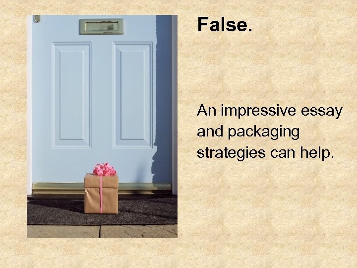 False. An impressive essay and packaging strategies can help.