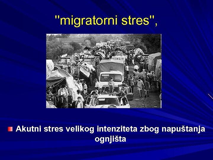 ''migratorni stres'', Akutni stres velikog intenziteta zbog napuštanja ognjišta