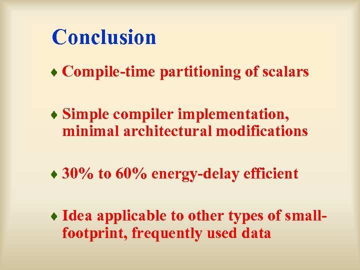 Conclusion ¨ Compile-time partitioning of scalars ¨ Simple compiler implementation, minimal architectural modifications ¨