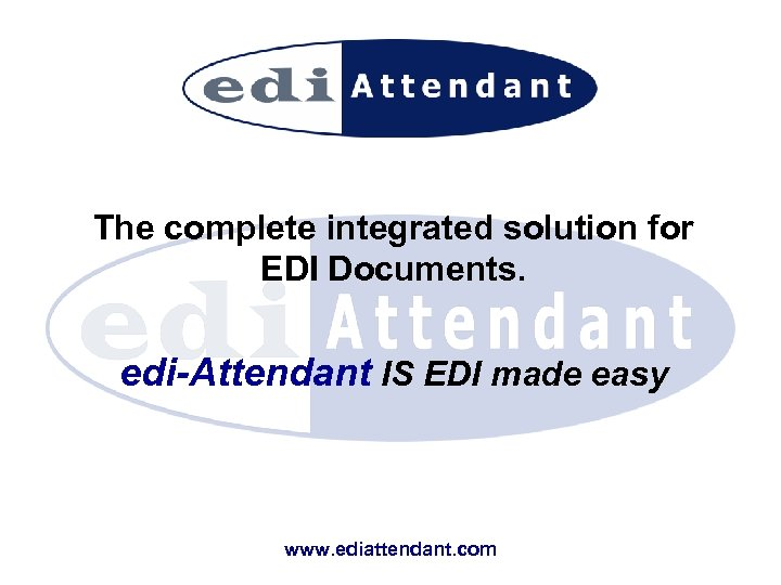 The complete integrated solution for EDI Documents. edi-Attendant IS EDI made easy www. ediattendant.