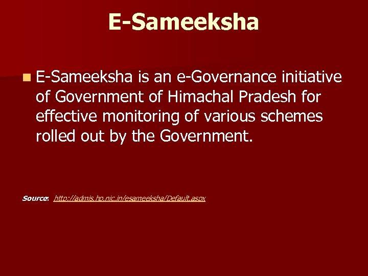 E-Sameeksha n E-Sameeksha is an e-Governance initiative of Government of Himachal Pradesh for effective