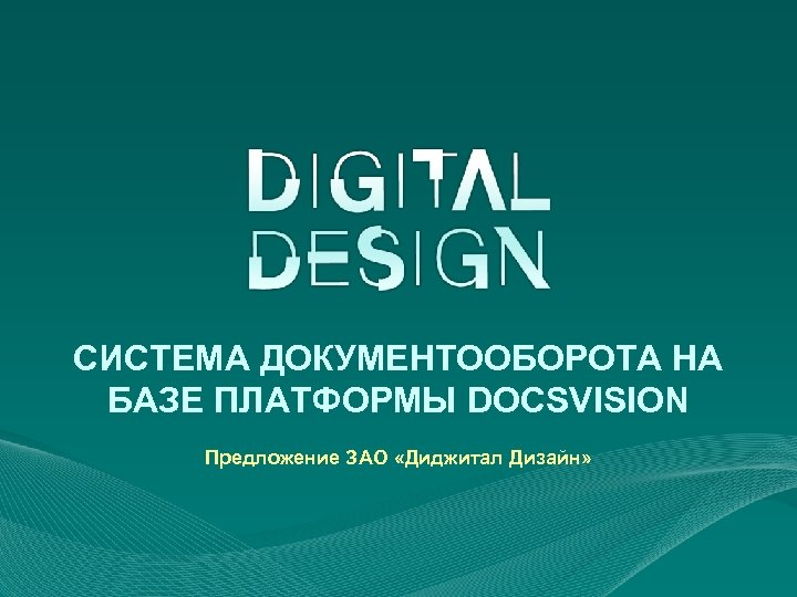 СИСТЕМА ДОКУМЕНТООБОРОТА НА БАЗЕ ПЛАТФОРМЫ DOCSVISION Предложение ЗАО «Диджитал Дизайн»
