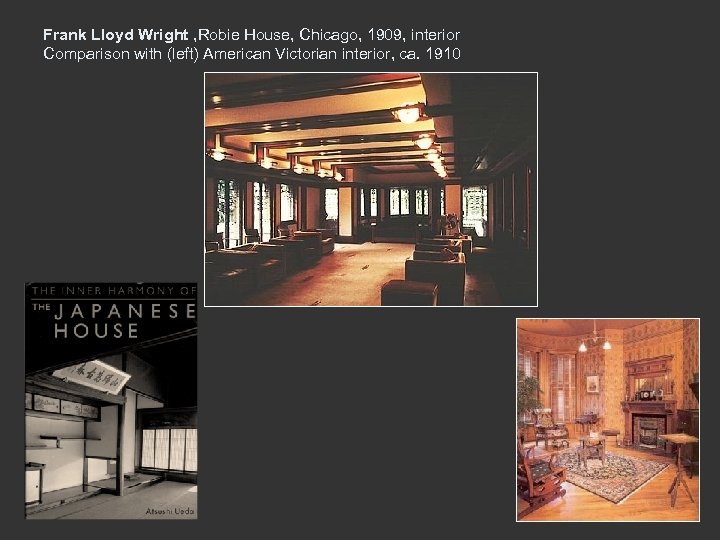 Frank Lloyd Wright , Robie House, Chicago, 1909, interior Comparison with (left) American Victorian