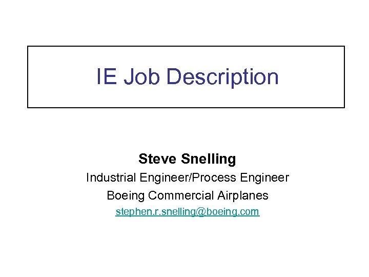 IE Job Description Steve Snelling Industrial Engineer/Process Engineer Boeing Commercial Airplanes stephen. r. snelling@boeing.