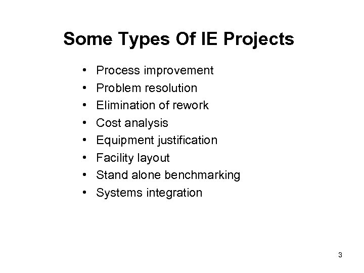 Some Types Of IE Projects • • Process improvement Problem resolution Elimination of rework