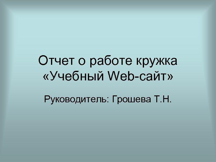 Отчет о работе кружка «Учебный Web-сайт» Руководитель: Грошева Т. Н.