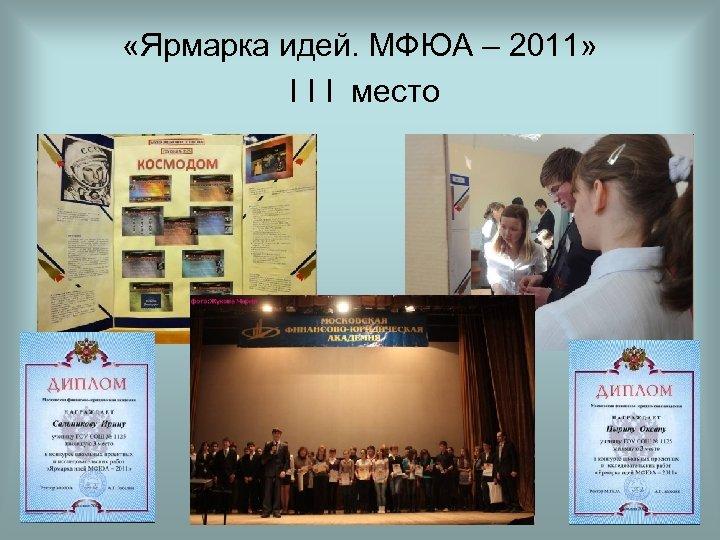 «Ярмарка идей. МФЮА – 2011» I I I место