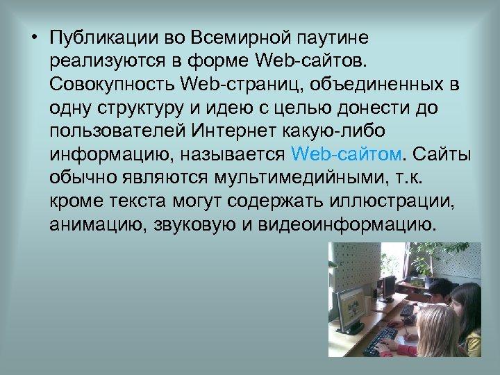 • Публикации во Всемирной паутине реализуются в форме Web-сайтов. Совокупность Web-страниц, объединенных в