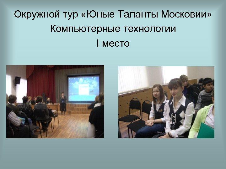 Окружной тур «Юные Таланты Московии» Компьютерные технологии I место