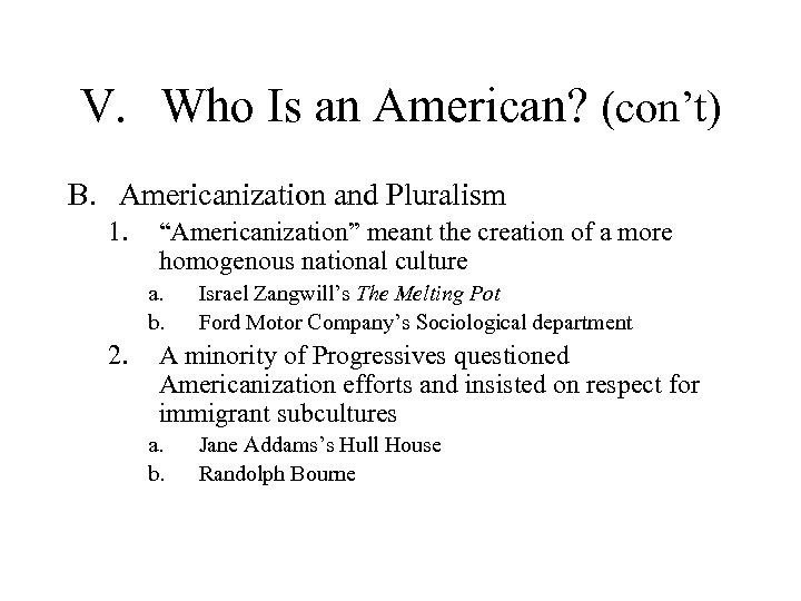 """V. Who Is an American? (con't) B. Americanization and Pluralism 1. """"Americanization"""" meant the"""