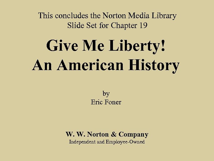 This concludes the Norton Media Library Slide Set for Chapter 19 Give Me Liberty!