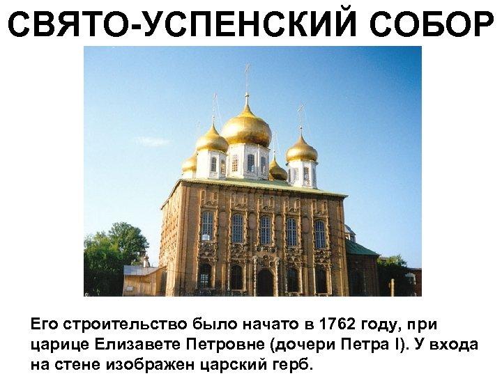 СВЯТО-УСПЕНСКИЙ СОБОР Его строительство было начато в 1762 году, при царице Елизавете Петровне (дочери