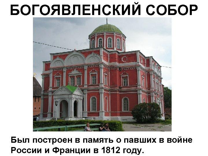 БОГОЯВЛЕНСКИЙ СОБОР Был построен в память о павших в войне России и Франции в