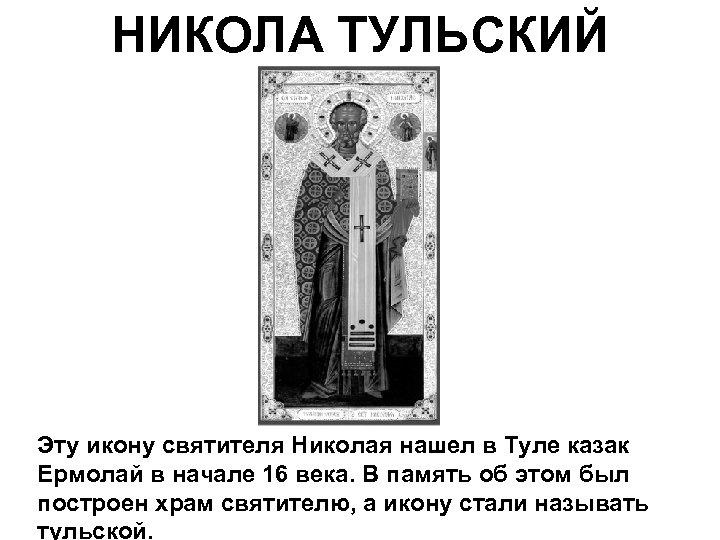 НИКОЛА ТУЛЬСКИЙ Эту икону святителя Николая нашел в Туле казак Ермолай в начале 16