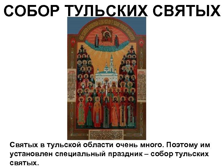 СОБОР ТУЛЬСКИХ СВЯТЫХ Святых в тульской области очень много. Поэтому им установлен специальный праздник
