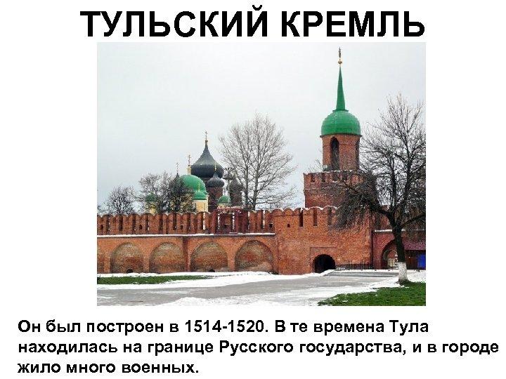 ТУЛЬСКИЙ КРЕМЛЬ Он был построен в 1514 -1520. В те времена Тула находилась на