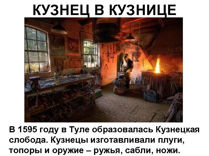 КУЗНЕЦ В КУЗНИЦЕ В 1595 году в Туле образовалась Кузнецкая слобода. Кузнецы изготавливали плуги,