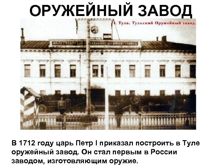ОРУЖЕЙНЫЙ ЗАВОД В 1712 году царь Петр I приказал построить в Туле оружейный завод.