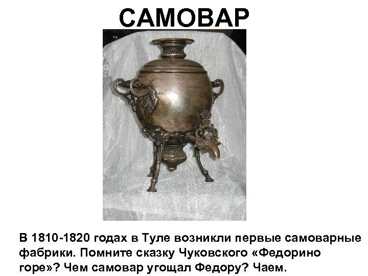 САМОВАР В 1810 -1820 годах в Туле возникли первые самоварные фабрики. Помните сказку Чуковского