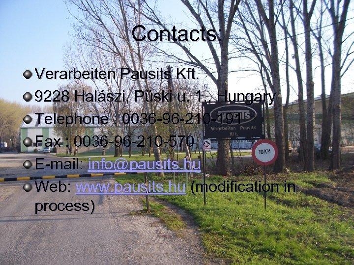 Contacts: Verarbeiten Pausits Kft. 9228 Halászi, Püski u. 1. , Hungary Telephone : 0036