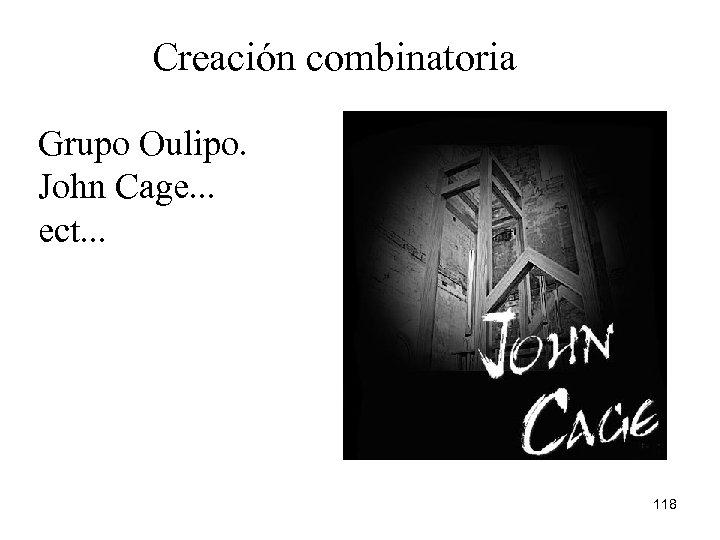 Creación combinatoria Grupo Oulipo. John Cage. . . ect. . . 118