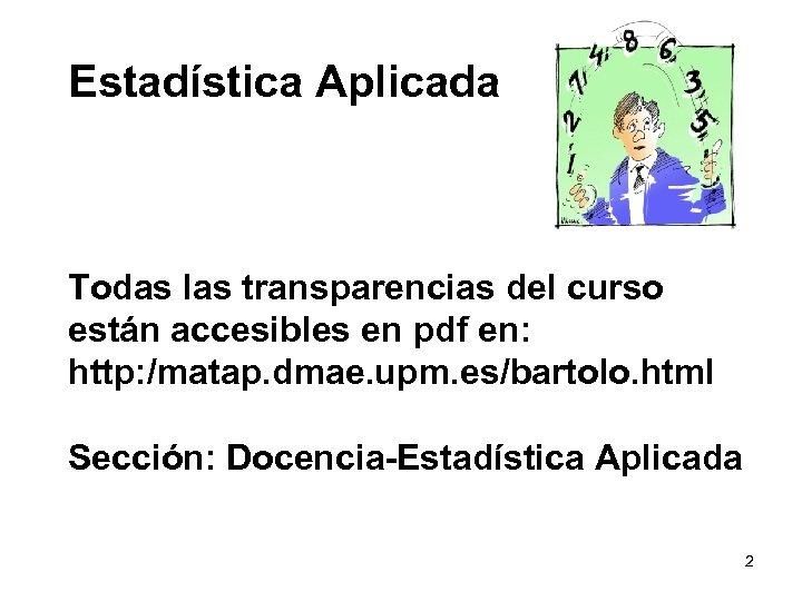 Estadística Aplicada Todas las transparencias del curso están accesibles en pdf en: http: /matap.