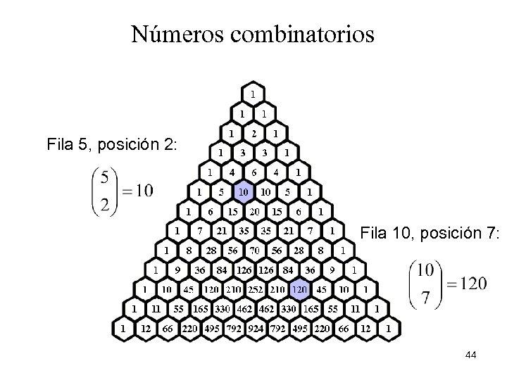 Números combinatorios Fila 5, posición 2: Fila 10, posición 7: 44