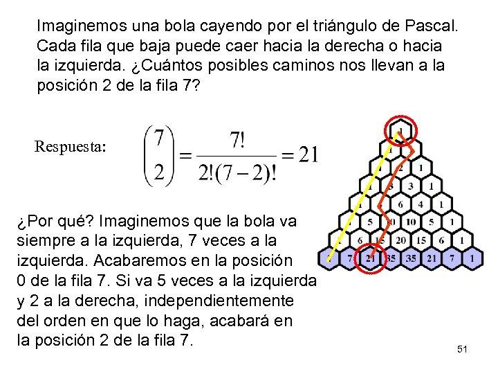 Imaginemos una bola cayendo por el triángulo de Pascal. Cada fila que baja puede