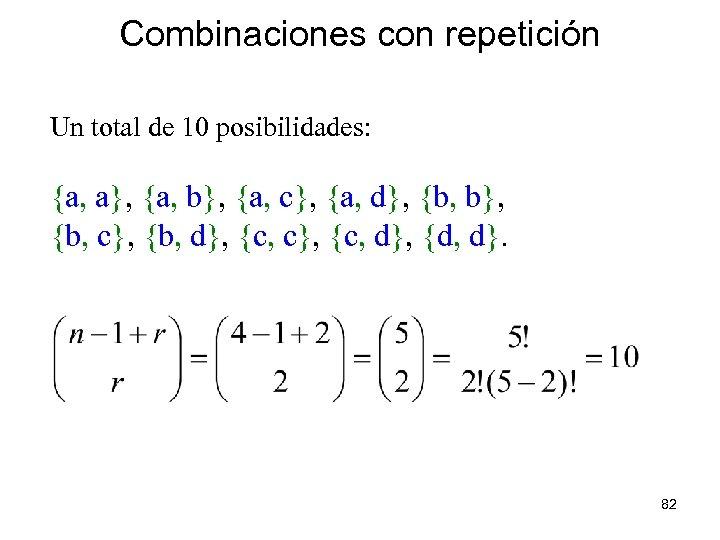 Combinaciones con repetición Un total de 10 posibilidades: {a, a}, {a, b}, {a, c},