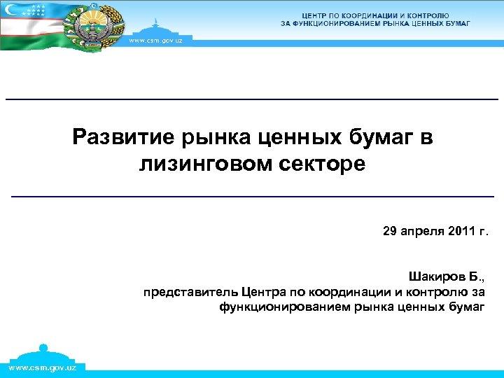 Развитие рынка ценных бумаг в лизинговом секторе 29 апреля 2011 г. Шакиров Б. ,