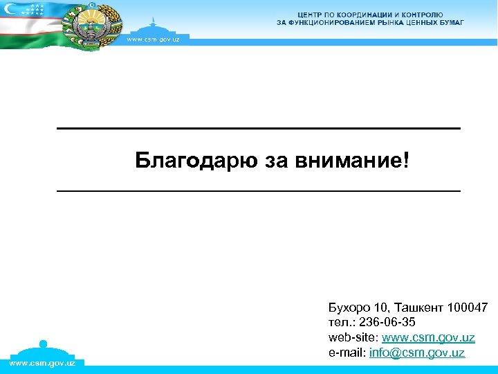 Благодарю за внимание! www. csm. gov. uz Бухоро 10, Ташкент 100047 тел. : 236