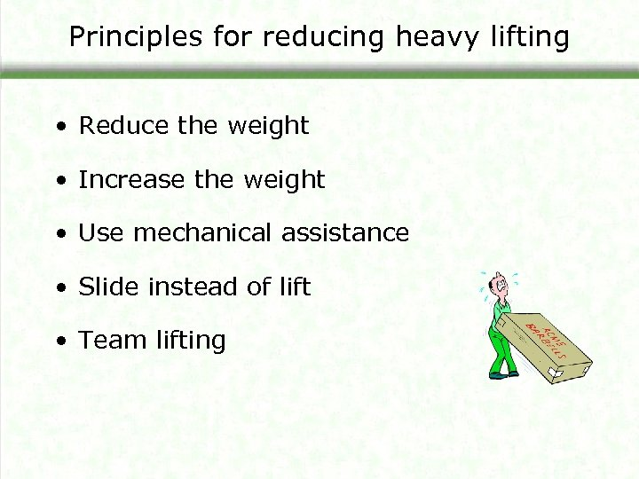 Principles for reducing heavy lifting • Reduce the weight • Increase the weight •