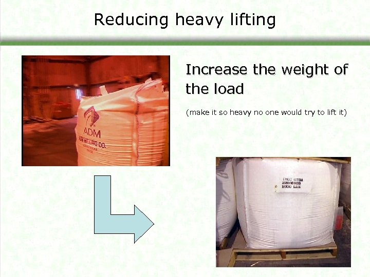 Reducing heavy lifting Increase the weight of the load (make it so heavy no