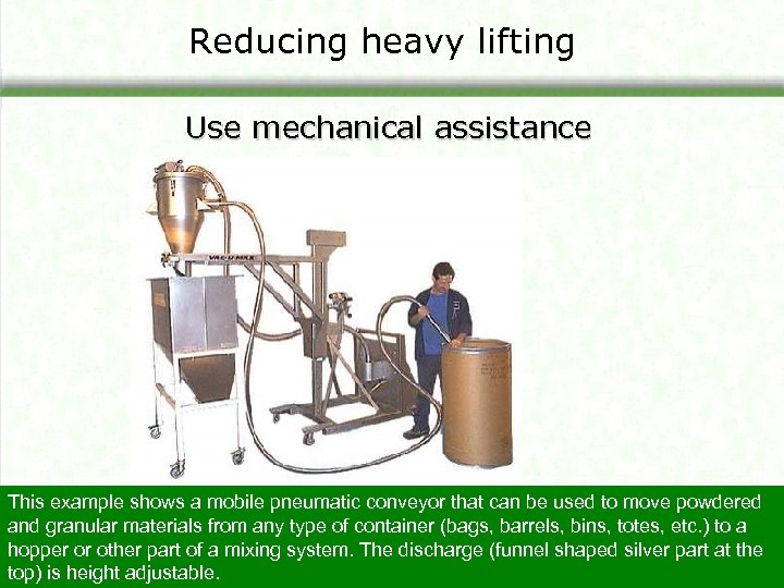 Reducing heavy lifting Use mechanical assistance This example shows a mobile pneumatic conveyor that