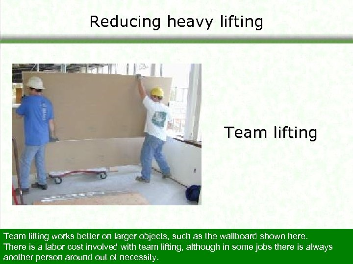 Reducing heavy lifting Team lifting works better on larger objects, such as the wallboard