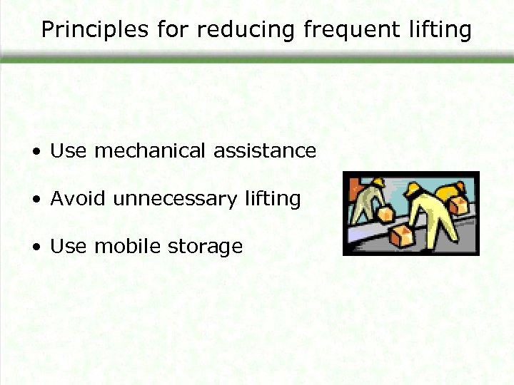 Principles for reducing frequent lifting • Use mechanical assistance • Avoid unnecessary lifting •
