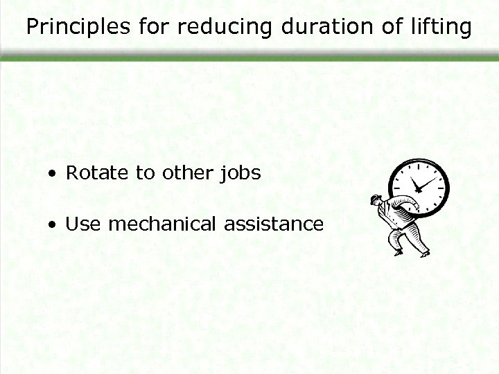 Principles for reducing duration of lifting • Rotate to other jobs • Use mechanical