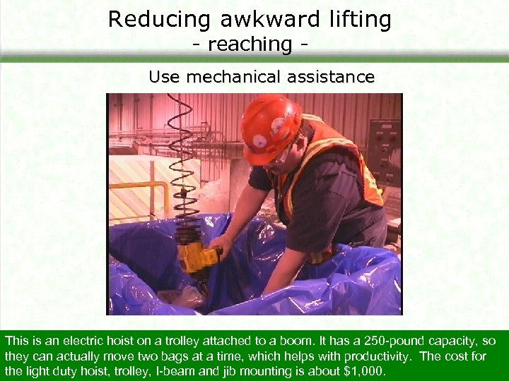 Reducing awkward lifting - reaching - Use mechanical assistance This is an electric hoist