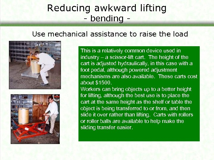 Reducing awkward lifting - bending - Use mechanical assistance to raise the load This