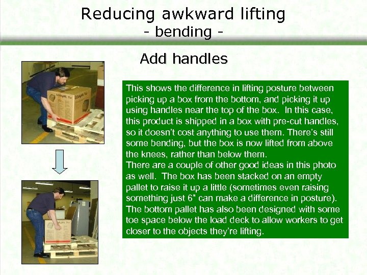 Reducing awkward lifting - bending - Add handles This shows the difference in lifting
