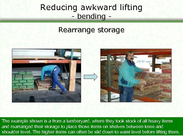 Reducing awkward lifting - bending - Rearrange storage The example shown is a from