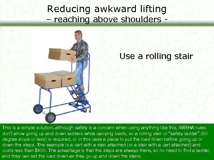 Reducing awkward lifting – reaching above shoulders - Use a rolling stair This is