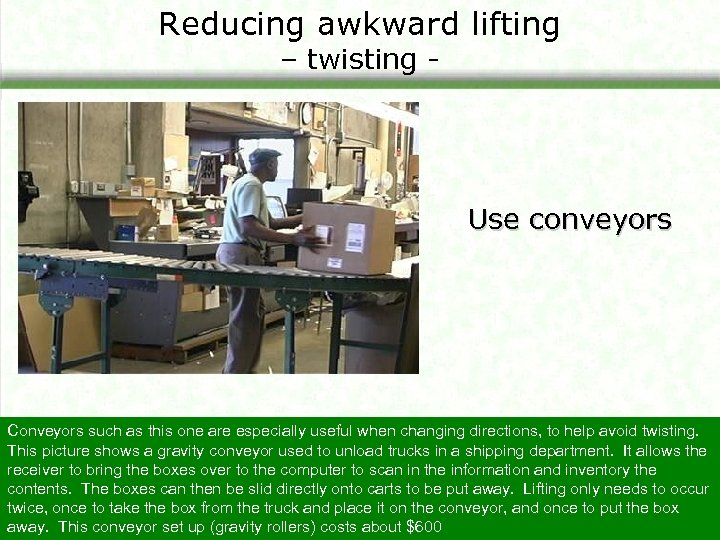 Reducing awkward lifting – twisting - Use conveyors Conveyors such as this one are