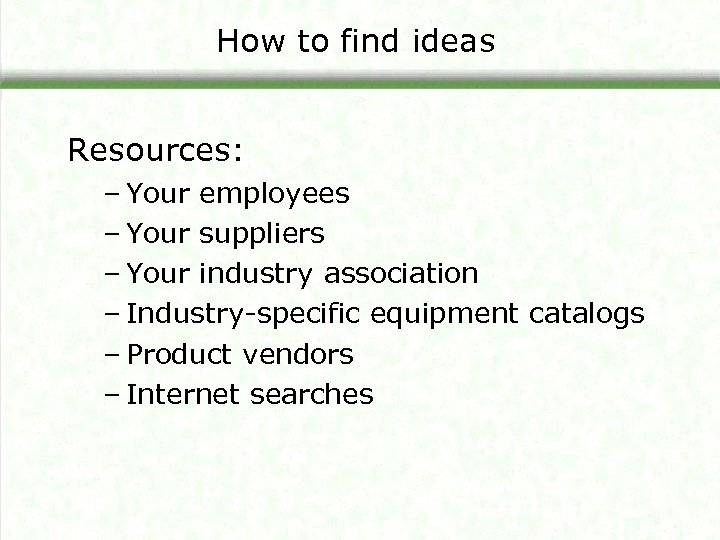 How to find ideas Resources: – Your employees – Your suppliers – Your industry