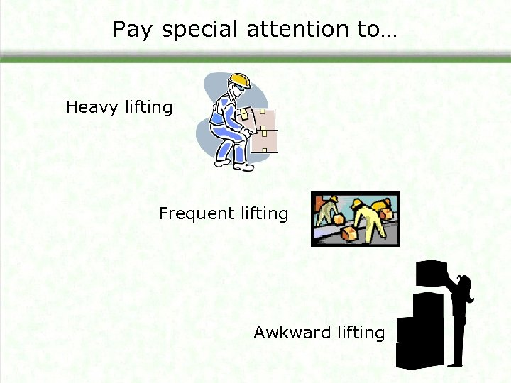 Pay special attention to… Heavy lifting Frequent lifting Awkward lifting
