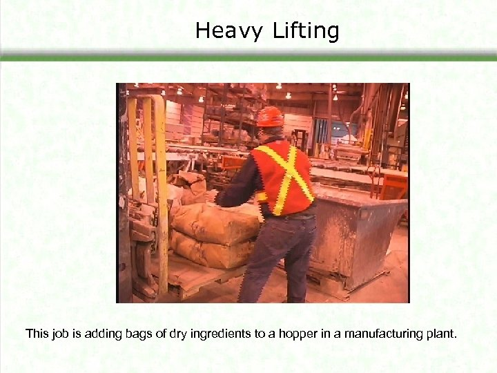 Heavy Lifting This job is adding bags of dry ingredients to a hopper in