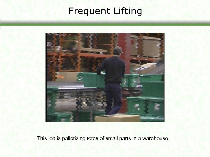 Frequent Lifting This job is palletizing totes of small parts in a warehouse.