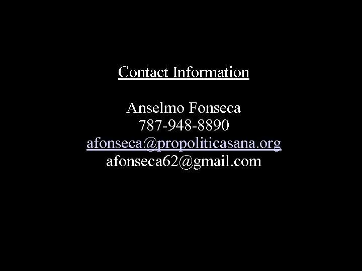 Contact Information Anselmo Fonseca 787 -948 -8890 afonseca@propoliticasana. org afonseca 62@gmail. com
