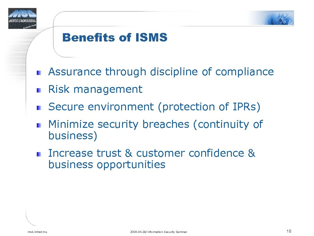 Benefits of ISMS Assurance through discipline of compliance Risk management Secure environment (protection of